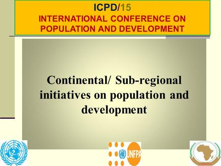 Continental/ Sub-regional initiatives on population and development ICPD/15 INTERNATIONAL CONFERENCE ON POPULATION AND DEVELOPMENT.
