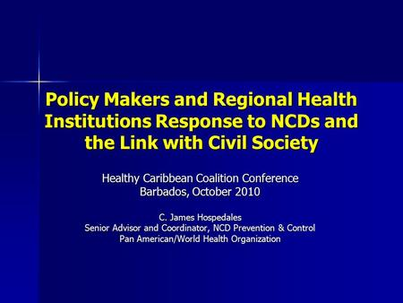 Policy Makers and Regional Health Institutions Response to NCDs and the Link with Civil Society Healthy Caribbean Coalition Conference Barbados, October.