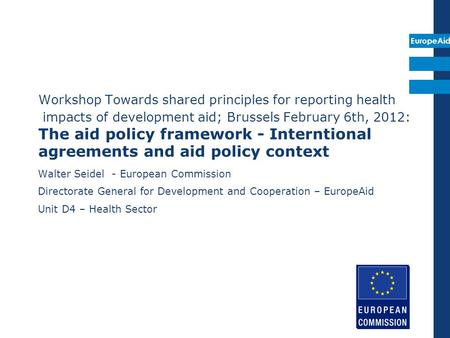 EuropeAid Workshop Towards shared principles for reporting health impacts of development aid; Brussels February 6th, 2012: The aid policy framework - Interntional.