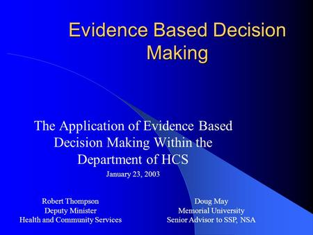 Evidence Based Decision Making The Application of Evidence Based Decision Making Within the Department of HCS January 23, 2003 Robert Thompson Deputy Minister.