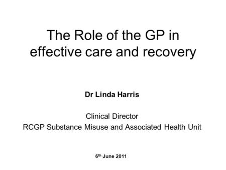 The Role of the GP in effective care and recovery Dr Linda Harris Clinical Director RCGP Substance Misuse and Associated Health Unit 6 th June 2011.