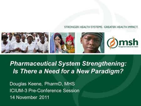 1 Pharmaceutical System Strengthening: Is There a Need for a New Paradigm? Douglas Keene, PharmD, MHS ICIUM-3 Pre-Conference Session 14 November 2011.