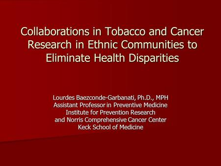 Collaborations in Tobacco and Cancer Research in Ethnic Communities to Eliminate Health Disparities Lourdes Baezconde-Garbanati, Ph.D., MPH Assistant Professor.