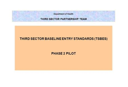Department of Health THIRD SECTOR PARTNERSHIP TEAM THIRD SECTOR BASELINE ENTRY STANDARDS (TSBES) PHASE 2 PILOT.