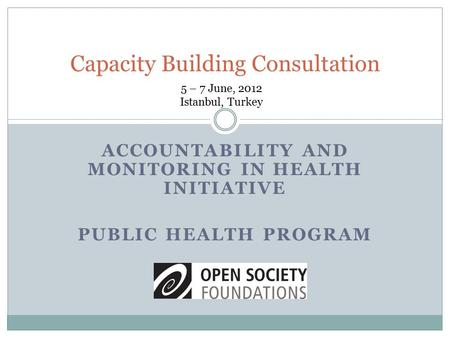 ACCOUNTABILITY AND MONITORING IN HEALTH INITIATIVE PUBLIC HEALTH PROGRAM Capacity Building Consultation 5 – 7 June, 2012 Istanbul, Turkey.