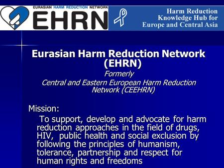 Eurasian Harm Reduction Network (EHRN) Formerly Central and Eastern European Harm Reduction Network (CEEHRN) Mission: To support, develop and advocate.