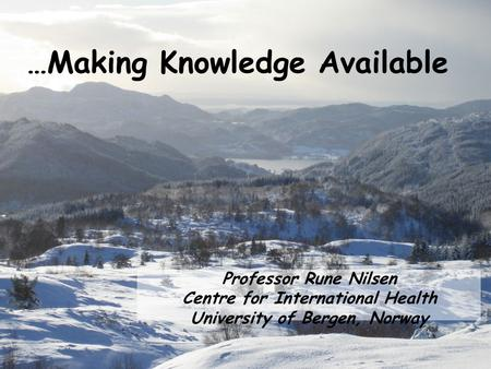 …Making Knowledge Available Professor Rune Nilsen Centre for International Health University of Bergen, Norway.