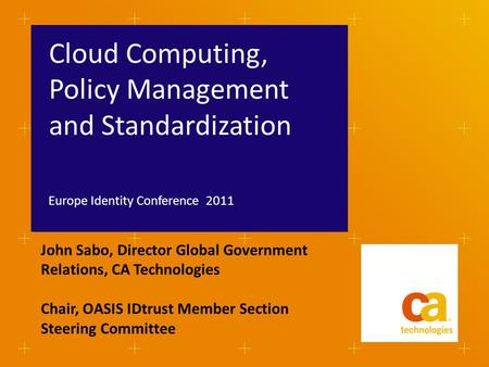 Cloud Computing, Policy Management and Standardization Europe Identity Conference 2011 John Sabo, Director Global Government Relations, CA Technologies.