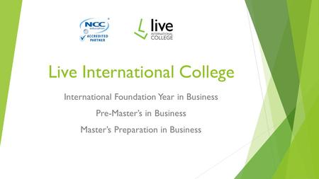 Live International College International Foundation Year in Business Pre-Master's in Business Master's Preparation in Business.