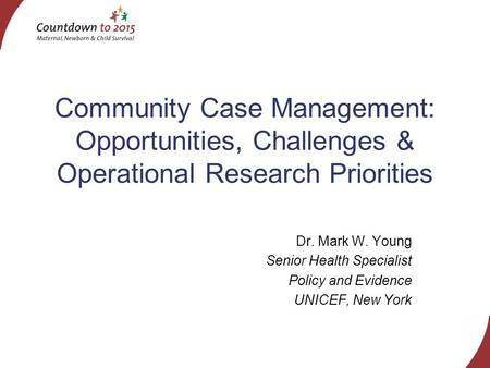 Community Case Management: Opportunities, Challenges & Operational Research Priorities Dr. Mark W. Young Senior Health Specialist Policy and Evidence UNICEF,