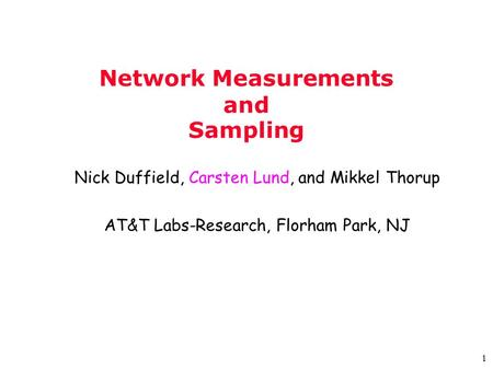 1 Network Measurements and Sampling Nick Duffield, Carsten Lund, and Mikkel Thorup AT&T Labs-Research, Florham Park, NJ.