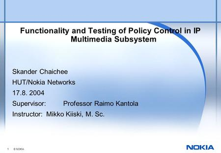 1 © NOKIA Functionality and Testing of Policy Control in IP Multimedia Subsystem Skander Chaichee HUT/Nokia Networks 17.8. 2004 Supervisor: Professor Raimo.