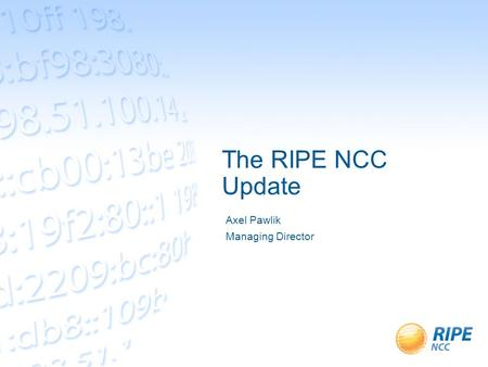 The RIPE NCC Update Axel Pawlik Managing Director.