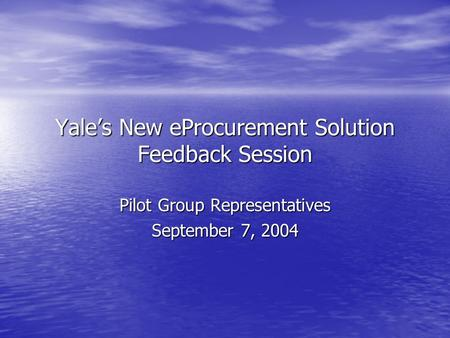Yale's New eProcurement Solution Feedback Session Pilot Group Representatives September 7, 2004.