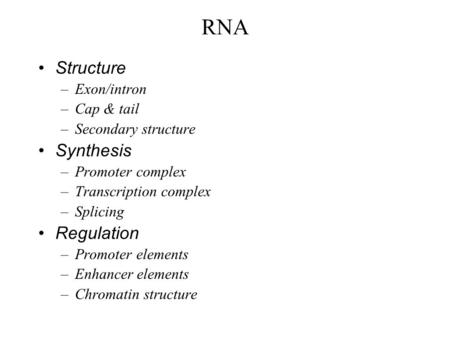 RNA Structure –Exon/intron –Cap & tail –Secondary structure Synthesis –Promoter complex –Transcription complex –Splicing Regulation –Promoter elements.