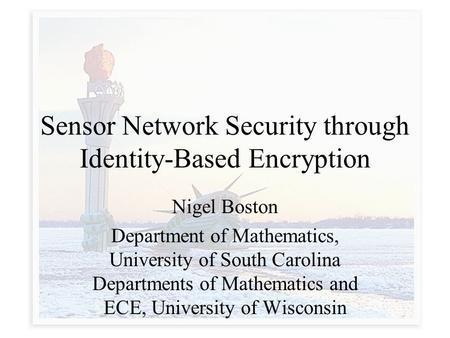 Sensor Network Security through Identity-Based Encryption Nigel Boston Department of Mathematics, University of South Carolina Departments of Mathematics.