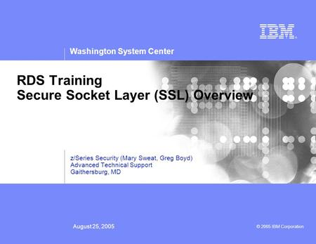 Washington System Center © 2005 IBM Corporation August 25, 2005 RDS Training Secure Socket Layer (SSL) Overview z/Series Security (Mary Sweat, Greg Boyd)