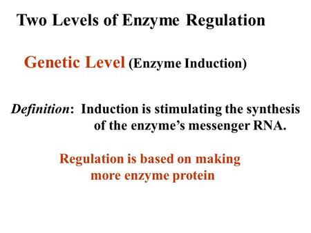 Two Levels of Enzyme Regulation Genetic Level (Enzyme Induction) Definition: Induction is stimulating the synthesis of the enzyme's messenger RNA. Regulation.