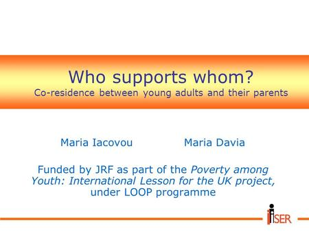 Who supports whom? Co-residence between young adults and their parents Maria IacovouMaria Davia Funded by JRF as part of the Poverty among Youth: International.