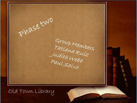 Old Town Library Group Members Tatiana Ruiz Judith Webb Paul Salvo Phase two.