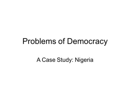 Problems of Democracy A Case Study: Nigeria. Nigeria Facts Gained independence from UK in 1960 Most populated country in Africa, 7 th most populated.