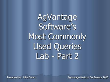 AgVantage Software's Most Commonly Used Queries Lab - Part 2 Presented by: Mike Smark AgVantage National Conference 2010 Presented by: Mike Smark AgVantage.