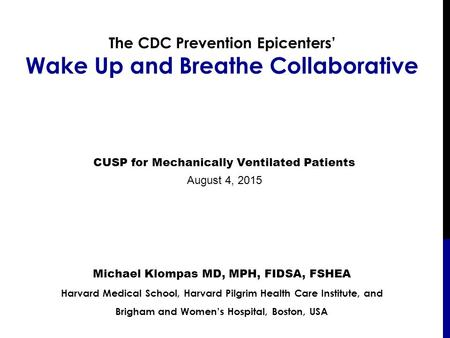 The CDC Prevention Epicenters' Wake Up and Breathe Collaborative Michael Klompas MD, MPH, FIDSA, FSHEA Harvard Medical School, Harvard Pilgrim Health Care.