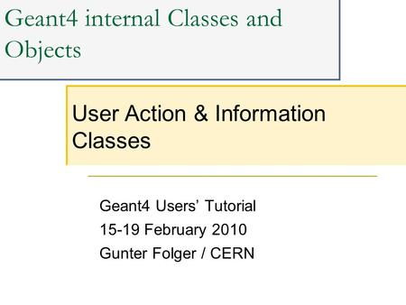 Geant4 internal Classes and Objects Geant4 Users' Tutorial 15-19 February 2010 Gunter Folger / CERN User Action & Information Classes.
