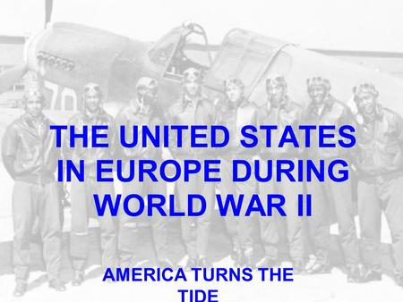THE UNITED STATES IN EUROPE DURING WORLD WAR II AMERICA TURNS THE TIDE.