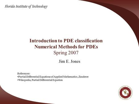 Introduction to PDE classification Numerical Methods for PDEs Spring 2007 Jim E. Jones References: Partial Differential Equations of Applied Mathematics,