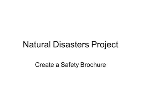 Natural Disasters Project Create a Safety Brochure.