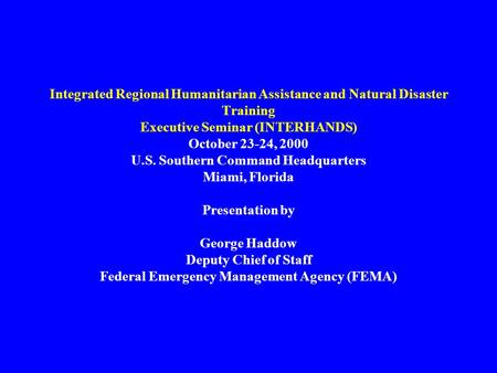 Integrated Regional Humanitarian Assistance and Natural Disaster Training Executive Seminar (INTERHANDS) October 23-24, 2000 U.S. Southern Command Headquarters.