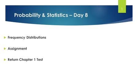 Probability & Statistics – Day 8  Frequency Distributions  Assignment  Return Chapter 1 Test 1.