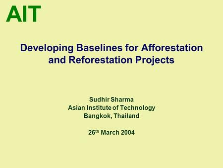 AIT Developing Baselines for Afforestation and Reforestation Projects Sudhir Sharma Asian Institute of Technology Bangkok, Thailand 26 th March 2004.