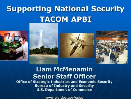 Supporting National Security TACOM APBI Liam McMenamin Senior Staff Officer Office of Strategic Industries and Economic Security Bureau of Industry and.