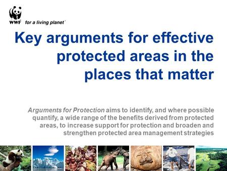 Key arguments for effective protected areas in the places that matter Arguments for Protection aims to identify, and where possible quantify, a wide range.