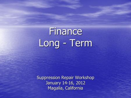 Finance Long - Term Suppression Repair Workshop January 14-16, 2012 Magalia, California.