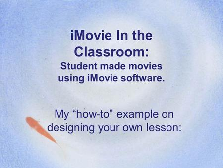 "IMovie In the Classroom: Student made movies using iMovie software. My ""how-to"" example on designing your own lesson:"
