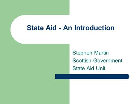 State Aid - An Introduction Stephen Martin Scottish Government State Aid Unit.