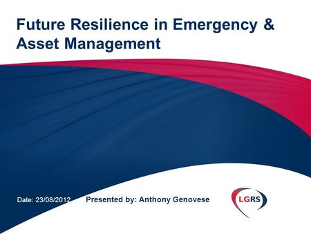 Future Resilience in Emergency & Asset Management Date: 23/08/2012 Presented by: Anthony Genovese.