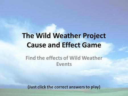 The Wild Weather Project Cause and Effect Game Find the effects of Wild Weather Events (Just click the correct answers to play)