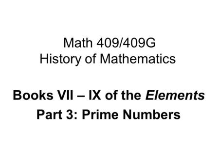 Math 409/409G History of Mathematics Books VII – IX of the Elements Part 3: Prime Numbers.
