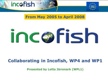 INCO 3739 Collaborating in Incofish, WP4 and WP1 Presented by Lotta Järnmark (WPL1) From May 2005 to April 2008.