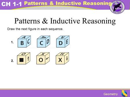 Geometry CH 1-1 Patterns & Inductive Reasoning Draw the next figure in each sequence. 1. 2.