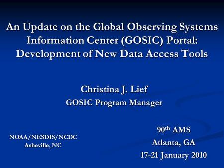 An Update on the Global Observing Systems Information Center (GOSIC) Portal: Development of New Data Access Tools 90 th AMS Atlanta, GA 17-21 January 2010.