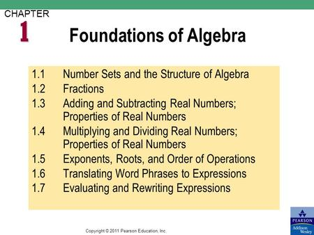 Copyright © 2011 Pearson Education, Inc. Foundations of Algebra CHAPTER 1.1Number Sets <strong>and</strong> the Structure of Algebra 1.2Fractions 1.3Adding <strong>and</strong> Subtracting.