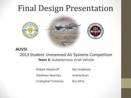 Final Design Presentation AUVSI 2013 Student Unmanned Air Systems Competition Team 6: Autonomous Ariel Vehicle Robert Woodruff Matthew Yasensky Cristopher.