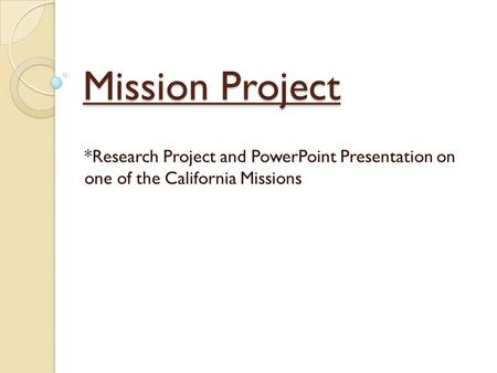 Mission Project *Research Project and PowerPoint Presentation on one of the California Missions.