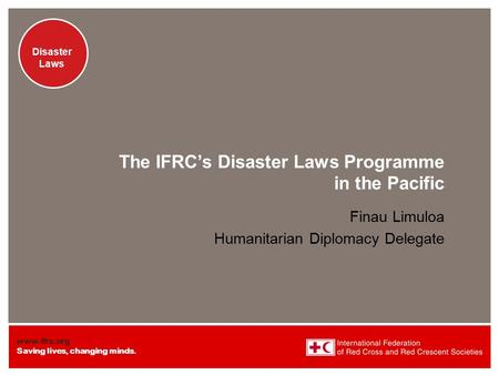 Www.ifrc.org Saving lives, changing minds. Disaster Laws The IFRC's Disaster Laws Programme in the Pacific Finau Limuloa Humanitarian Diplomacy Delegate.