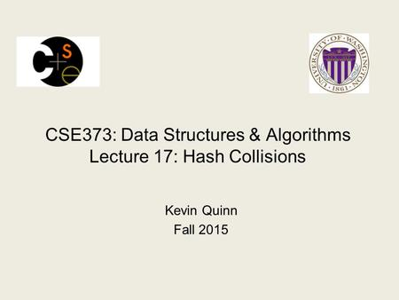 CSE373: Data Structures & Algorithms Lecture 17: Hash Collisions Kevin Quinn Fall 2015.